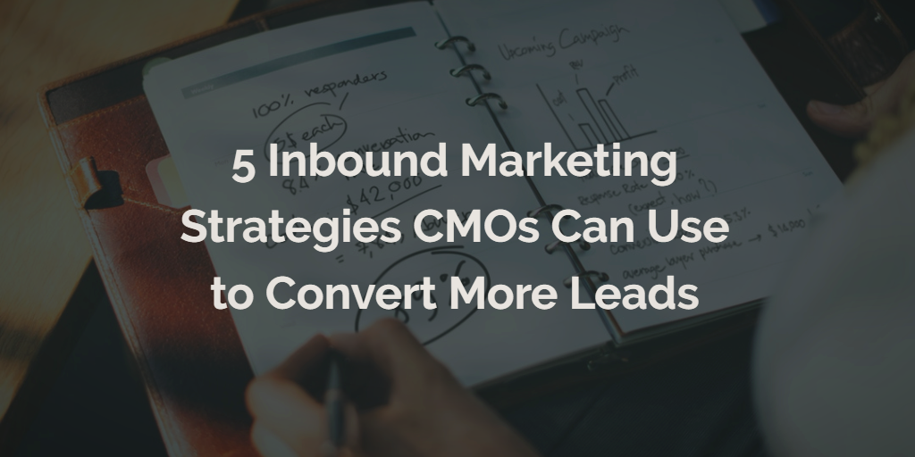 5 Inbound Marketing Strategies CMOs Can Use to Convert More Leads