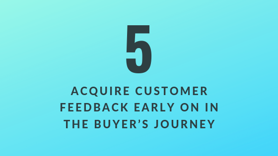 Acquire Customer Feedback Early on in the Buyer's Journey