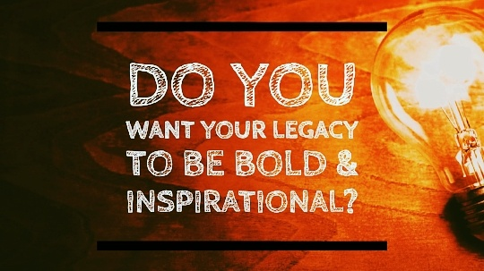 Do You Want Your Legacy to be Bold and Inspirational?