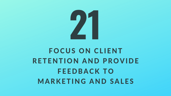 Focus on Client Retention and Provide Feedback to Marketing and Sales