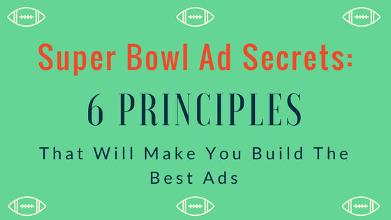 """Super Bowl Ad Secrets"""" 6 Principles That Will Make You Build The Best Ads"""